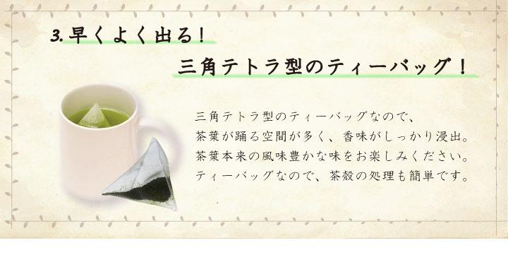 3.早くよく出る!三角テトラ型のティーバッグ!三角テトラ型のティーバッグなので、茶葉が踊る空間が多く、香味がしっかり浸出。茶葉本来の風味豊かな味をお楽しみください。ティーバッグなので、茶殻の処理も簡単です。