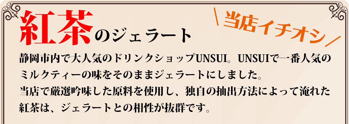 紅茶のジェラート。静岡市内で大人気のドリンクショップUNSUI。UNSUIで一番人気のミルクティーの味をそのままジェラートにしました。当店で厳選吟味した原料を使用し、独自の抽出方法によって入れた紅茶は、ジェラートとの相性が抜群です。