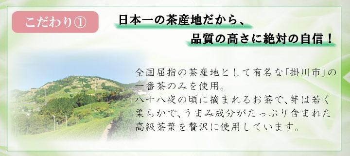 こだわり?日本一の茶産地だから、品質の高さに絶対の自信!全国屈指の茶産地として有名な「掛川茶」の一番茶のみを使用。八十八夜の頃に摘まれるお茶で、芽は若く柔らかで、うまみ成分がたっぷり含まれた高級茶葉を贅沢に使用しています。